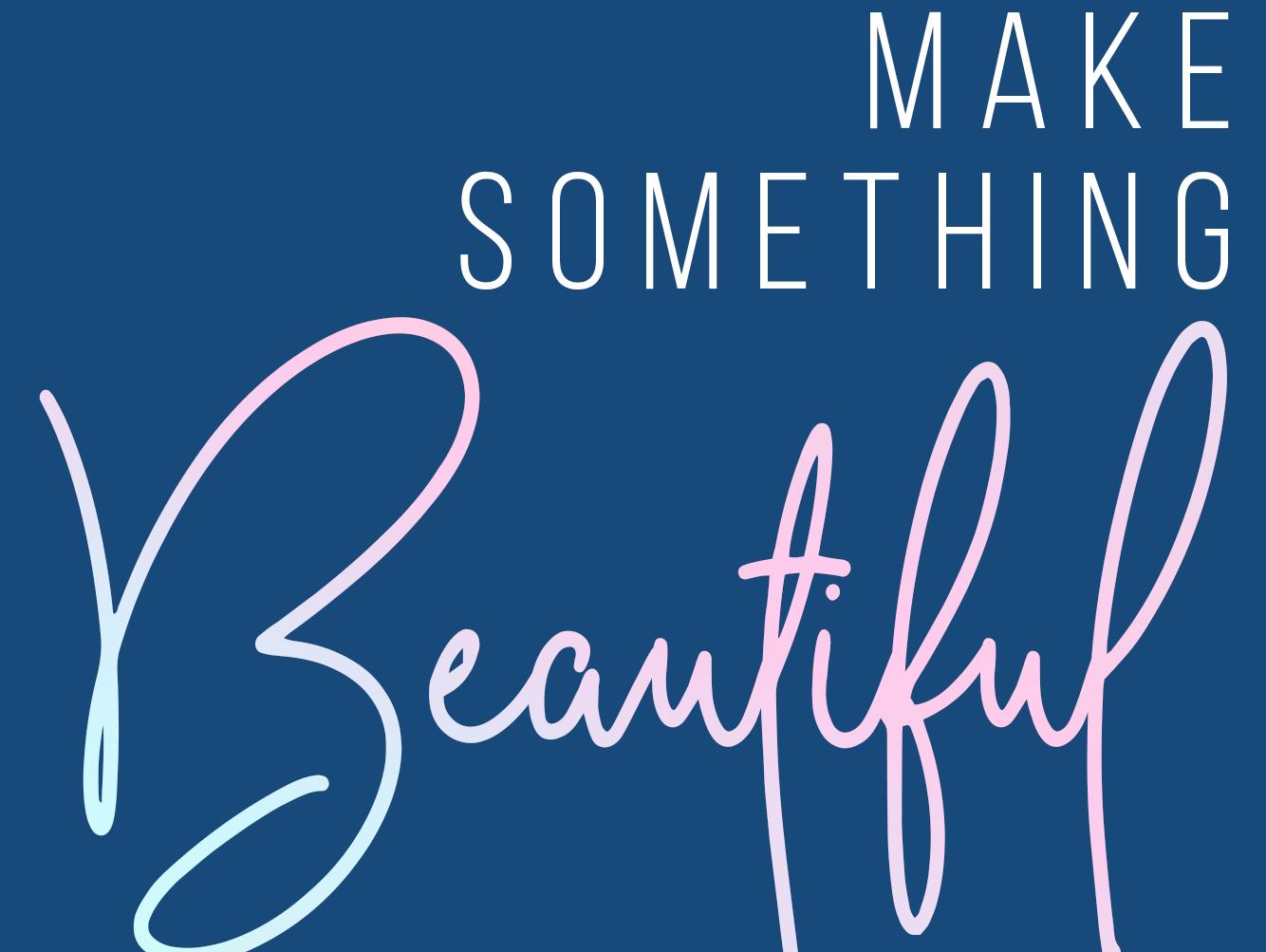 Make Something Beautiful
